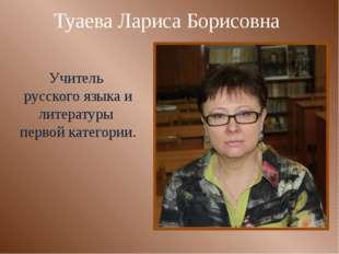 Туаева Лариса Борисовна Учитель русского языка и литературы первой категории.