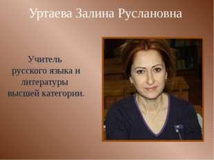 Уртаева Залина Руслановна Учитель русского языка и литературы высшей категории.