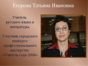 Егорова Татьяна Ивановна Учитель русского языка и литературы. Участник городс