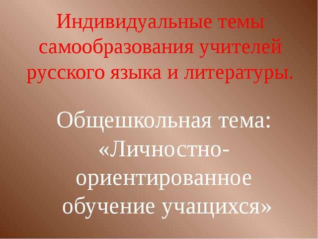 Индивидуальные темы самообразования учителей русского языка и литературы. Общ...