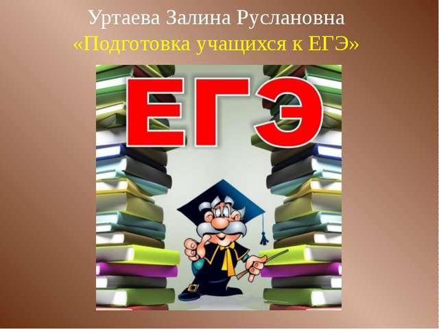 Уртаева Залина Руслановна «Подготовка учащихся к ЕГЭ»