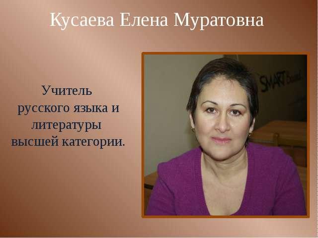 Кусаева Елена Муратовна Учитель русского языка и литературы высшей категории.