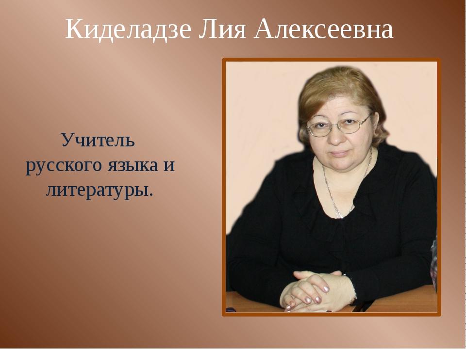 Киделадзе Лия Алексеевна Учитель русского языка и литературы.