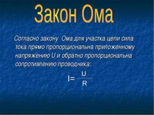 Согласно закону Ома для участка цепи сила тока прямо пропорциональна приложе