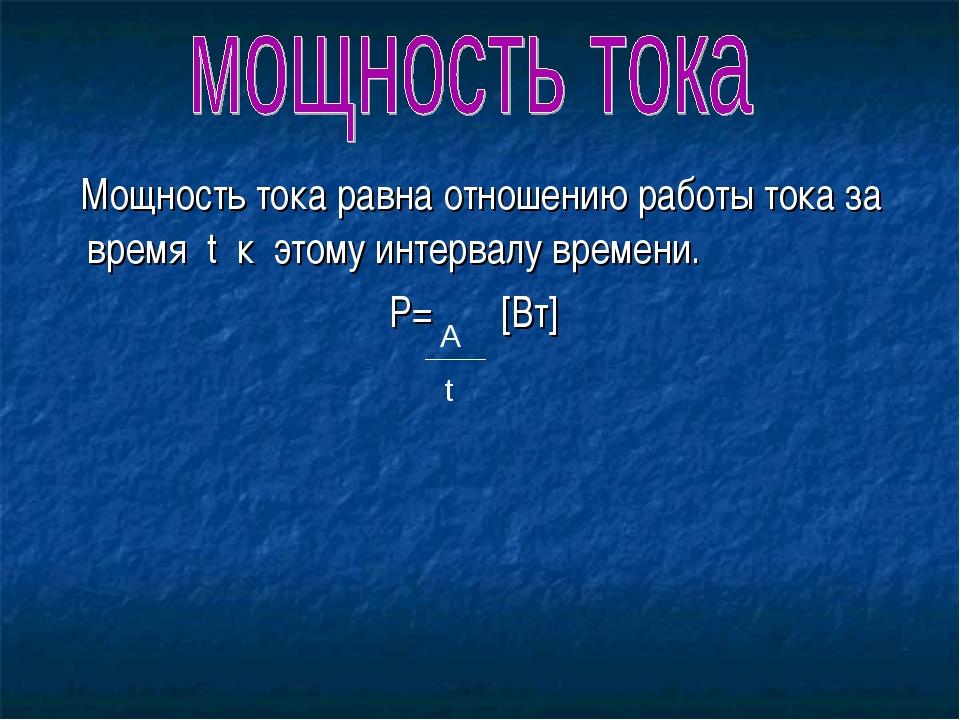 Мощность тока равна отношению работы тока за время t к этому интервалу време...
