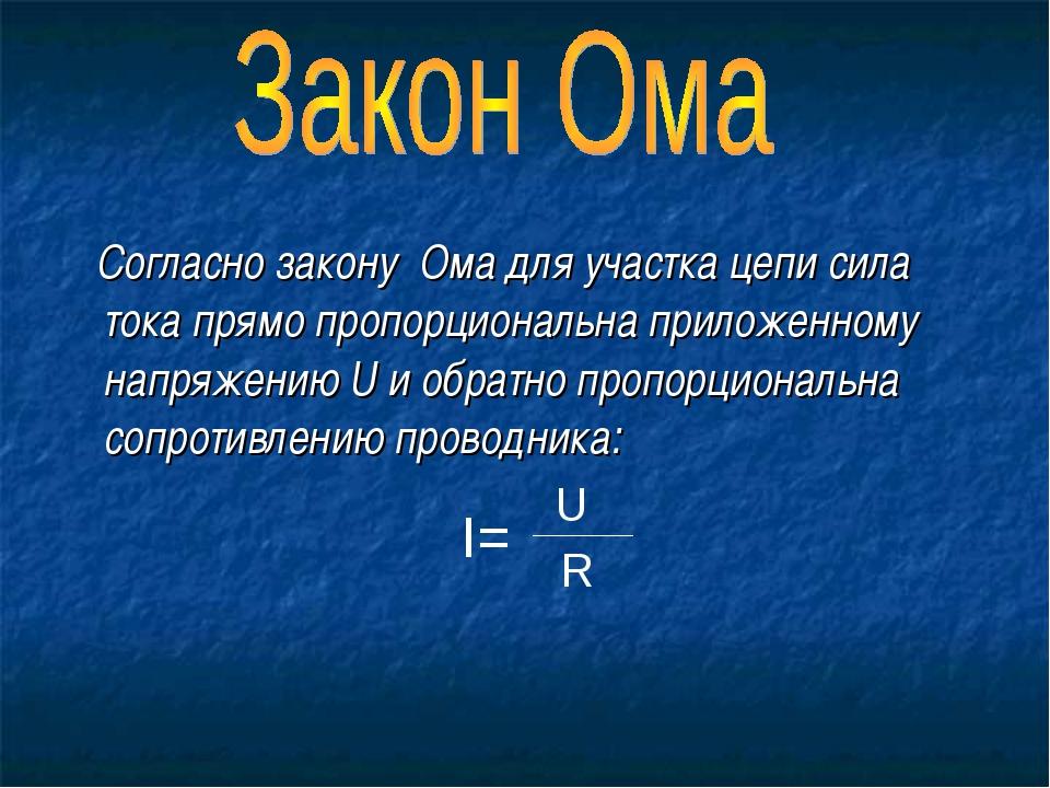 Согласно закону Ома для участка цепи сила тока прямо пропорциональна приложе...