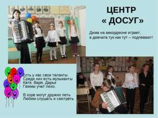 ЦЕНТР « ДОСУГ» Есть у нас свои таланты Среди них есть музыканты Катя, Варя, Д