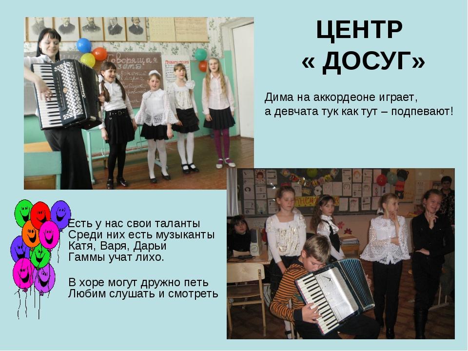ЦЕНТР « ДОСУГ» Есть у нас свои таланты Среди них есть музыканты Катя, Варя, Д...