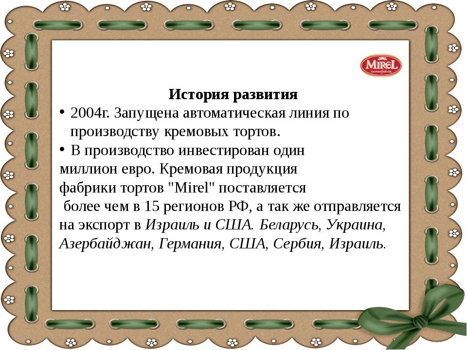 История развития 2004г. Запущена автоматическая линия по производству кремовы...