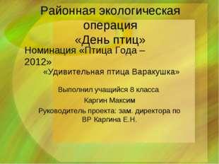 Районная экологическая операция «День птиц» Выполнил учащийся 8 класса Каргин
