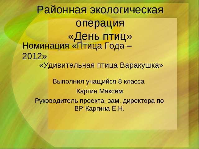 Районная экологическая операция «День птиц» Выполнил учащийся 8 класса Каргин...