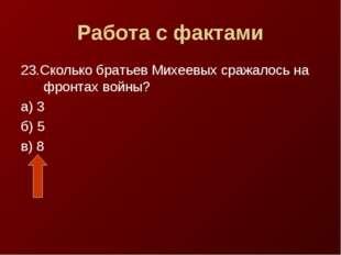 Работа с фактами 23.Сколько братьев Михеевых сражалось на фронтах войны? а) 3