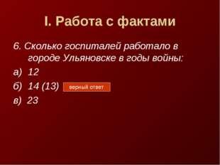 I. Работа с фактами 6. Сколько госпиталей работало в городе Ульяновске в годы