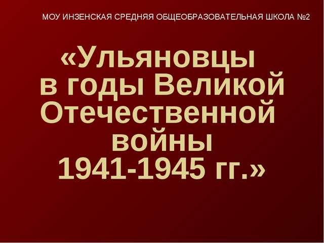 «Ульяновцы в годы Великой Отечественной войны 1941-1945 гг.» МОУ ИНЗЕНСКАЯ СР...
