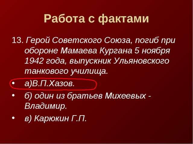 Работа с фактами 13. Герой Советского Союза, погиб при обороне Мамаева Курган...