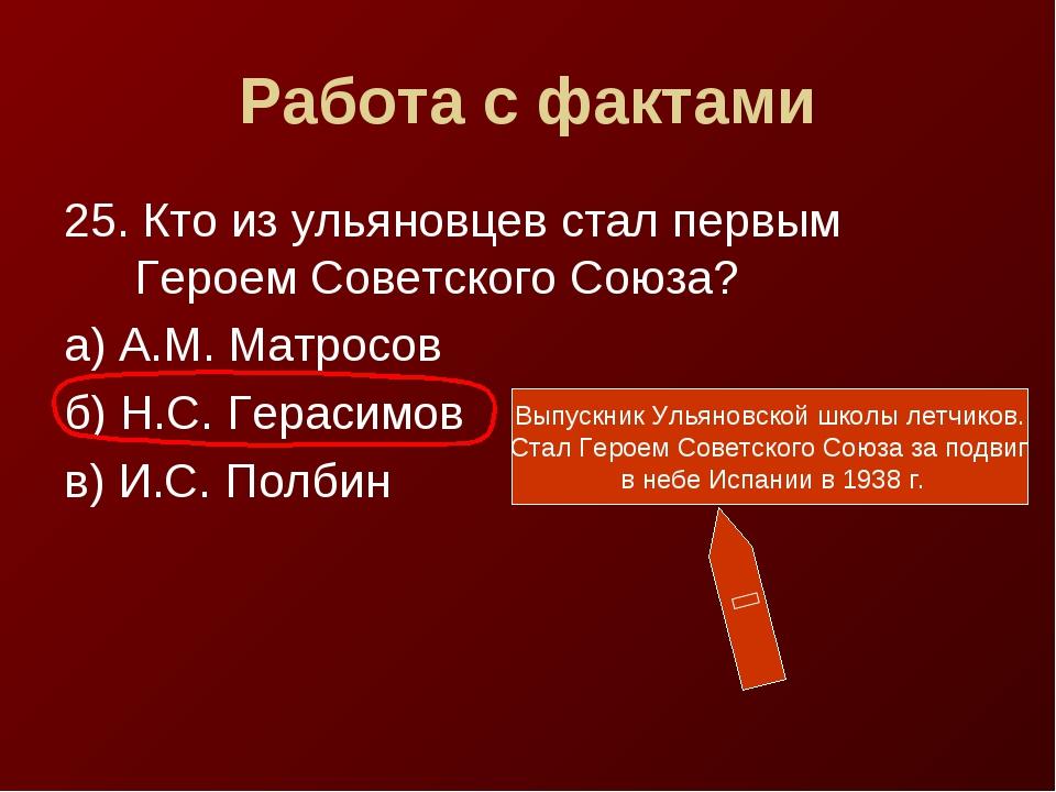 Работа с фактами 25. Кто из ульяновцев стал первым Героем Советского Союза? а...