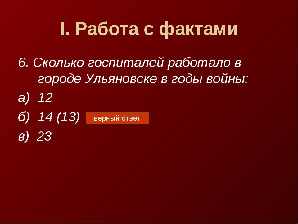 I. Работа с фактами 6. Сколько госпиталей работало в городе Ульяновске в годы...