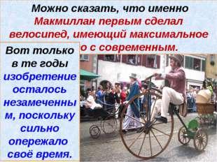 Можно сказать, что именно Макмиллан первым сделал велосипед, имеющий максима
