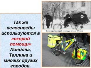 Так же велосипеды используются в «скорой помощи» Лондона, Таллина и многих д