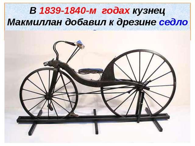 В 1839-1840-м годах кузнец Макмиллан добавил к дрезине седло и педали.