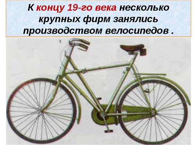 К концу 19-го века несколько крупных фирм занялись производством велосипедов .