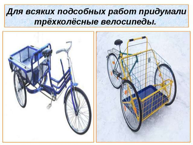 Для всяких подсобных работ придумали трёхколёсные велосипеды.