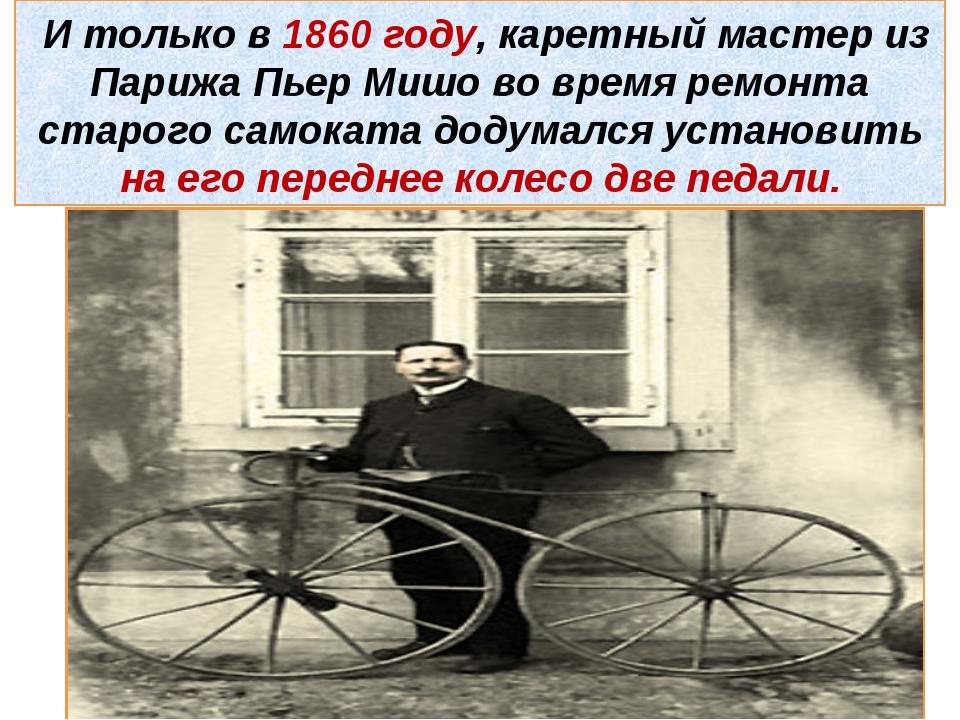И только в 1860 году, каретный мастер из Парижа Пьер Мишо во время ремонта с...