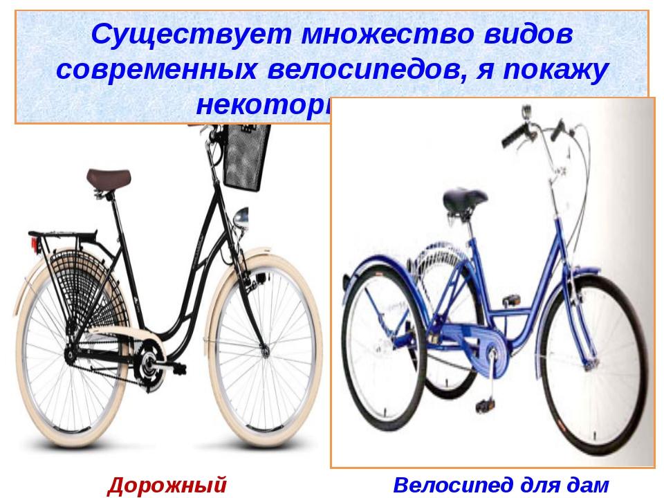 Существует множество видов современных велосипедов, я покажу некоторые из ни...