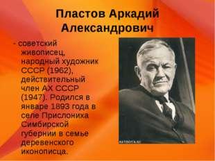 Пластов Аркадий Александрович - советский живописец, народный художник СССР (