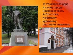 В Ульяновске одна из улиц города названа в честь А.Пластова, любимому художн