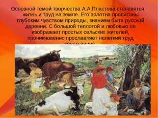 Основной темой творчества А.А.Пластова становятся жизнь и труд на земле. Его