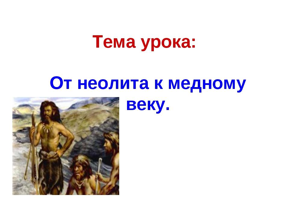 Тема урока: От неолита к медному веку.