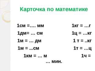 Карточка по математике 1см =…. мм 1кг = …г 1дм= … см 1ц = …кг 1м = … дм 1 т =