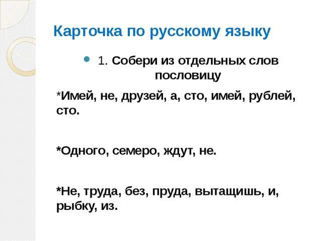 Карточка по русскому языку 1. Собери из отдельных слов пословицу *Имей, не, д...