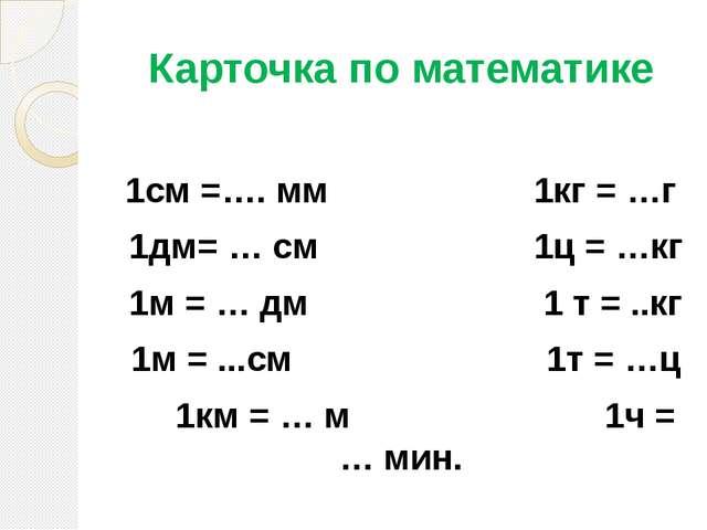 Карточка по математике 1см =…. мм 1кг = …г 1дм= … см 1ц = …кг 1м = … дм 1 т =...