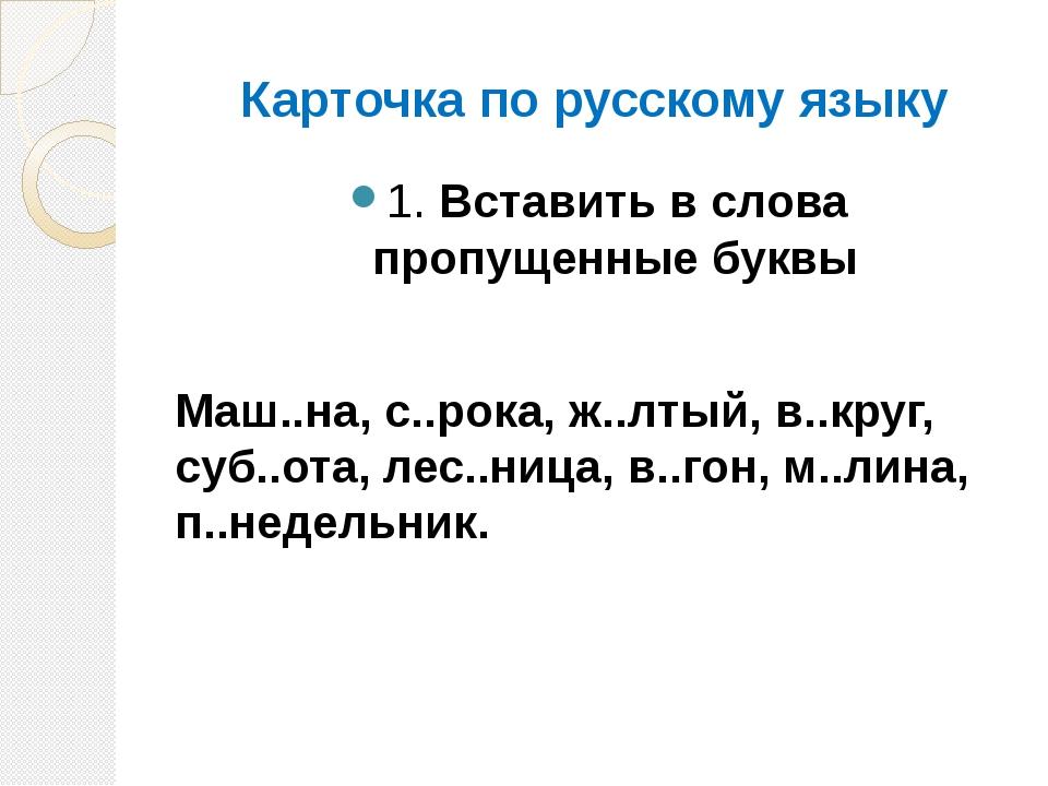Карточка по русскому языку 1. Вставить в слова пропущенные буквы Маш..на, с.....