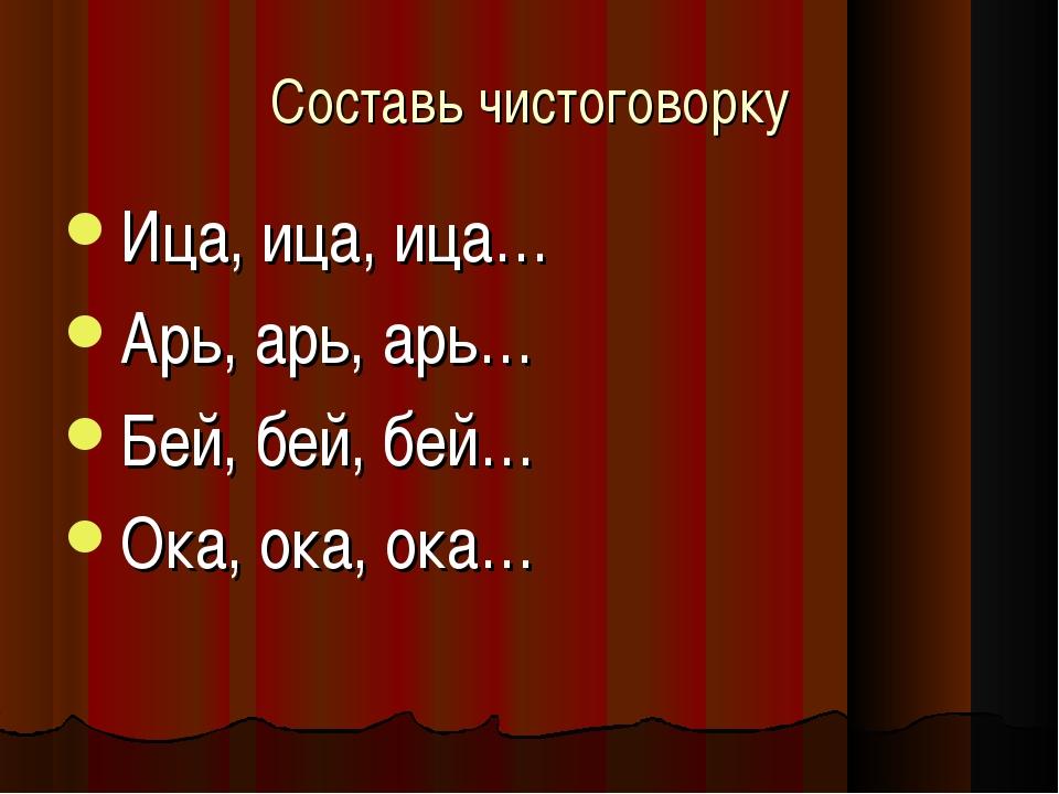 Составь чистоговорку Ица, ица, ица… Арь, арь, арь… Бей, бей, бей… Ока, ока, о...