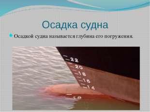Осадка судна Осадкой судна называется глубина его погружения.