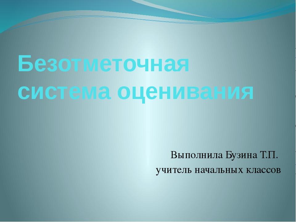 Безотметочная система оценивания Выполнила Бузина Т.П. учитель начальных клас...