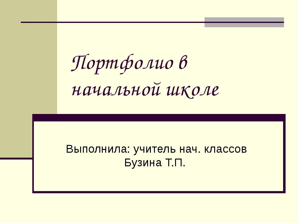 Портфолио в начальной школе Выполнила: учитель нач. классов Бузина Т.П.