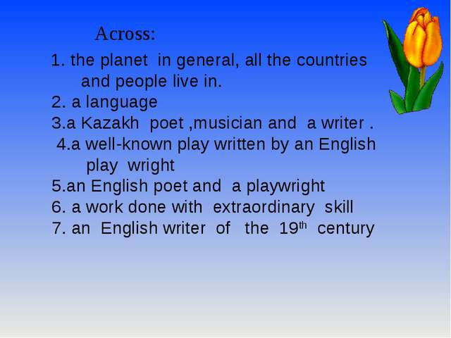 Across: 1. the planet in general, all the countries and people live in. 2. a...