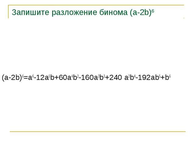 Запишите разложение бинома (a-2b)6 (a-2b)6=a6-12a5b+60a4b2-160a3b3+240 a2b4-1...