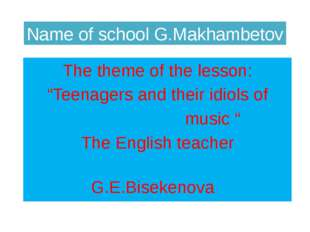 "Name of school G.Makhambetov The theme of the lesson: ""Teenagers and their id"
