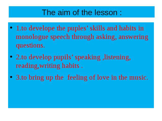 The aim of the lesson : 1.to develope the puples' skills and habits in monolo...