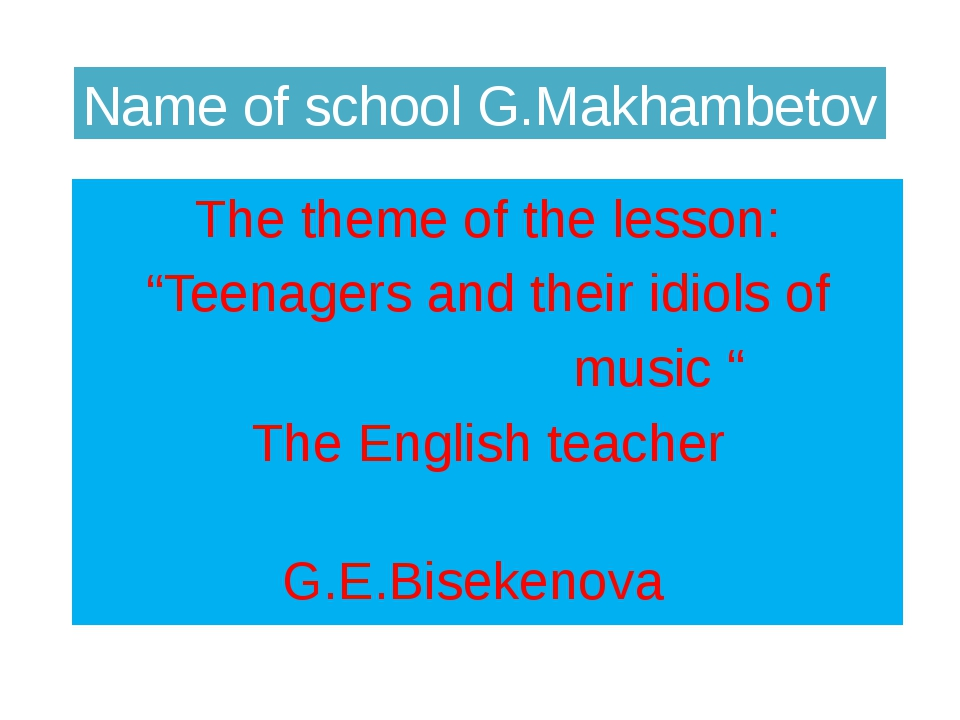"Name of school G.Makhambetov The theme of the lesson: ""Teenagers and their id..."