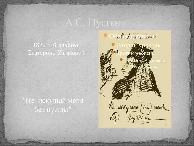 """А.С. Пушкин 1829 г. В альбом Екатерине Ушаковой """"Не искушай меня без нужды"""""""