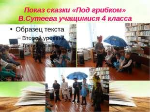 Показ сказки «Под грибком» В.Сутеева учащимися 4 класса