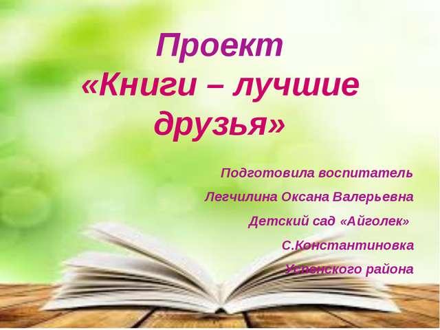 Проект «Книги – лучшие друзья» Подготовила воспитатель Легчилина Оксана Валер...