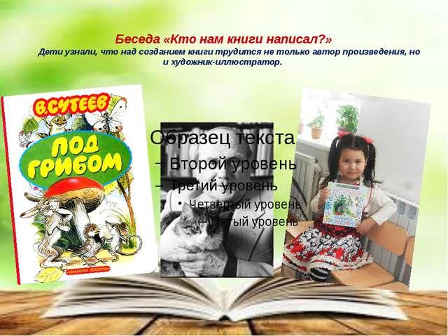 Беседа «Кто нам книги написал?» Дети узнали, что над созданием книги трудитс...