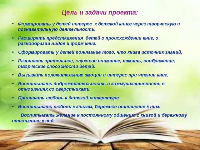 Цель и задачи проекта: Формировать у детей интерес к детской книге через твор...